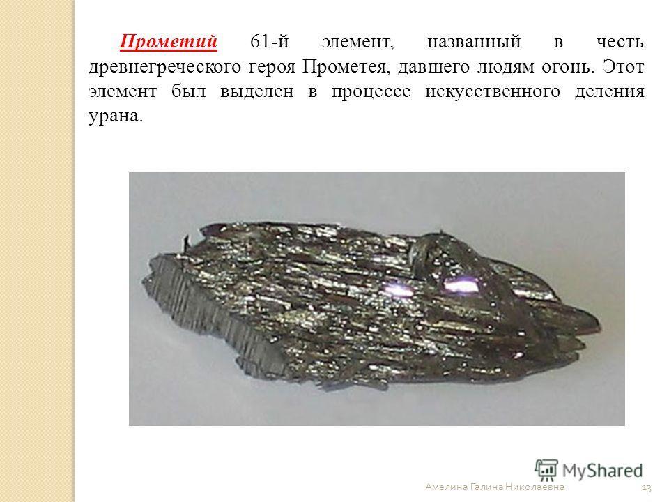 Амелина Галина Николаевна 13 Прометий 61-й элемент, названный в честь древнегреческого героя Прометея, давшего людям огонь. Этот элемент был выделен в процессе искусственного деления урана.