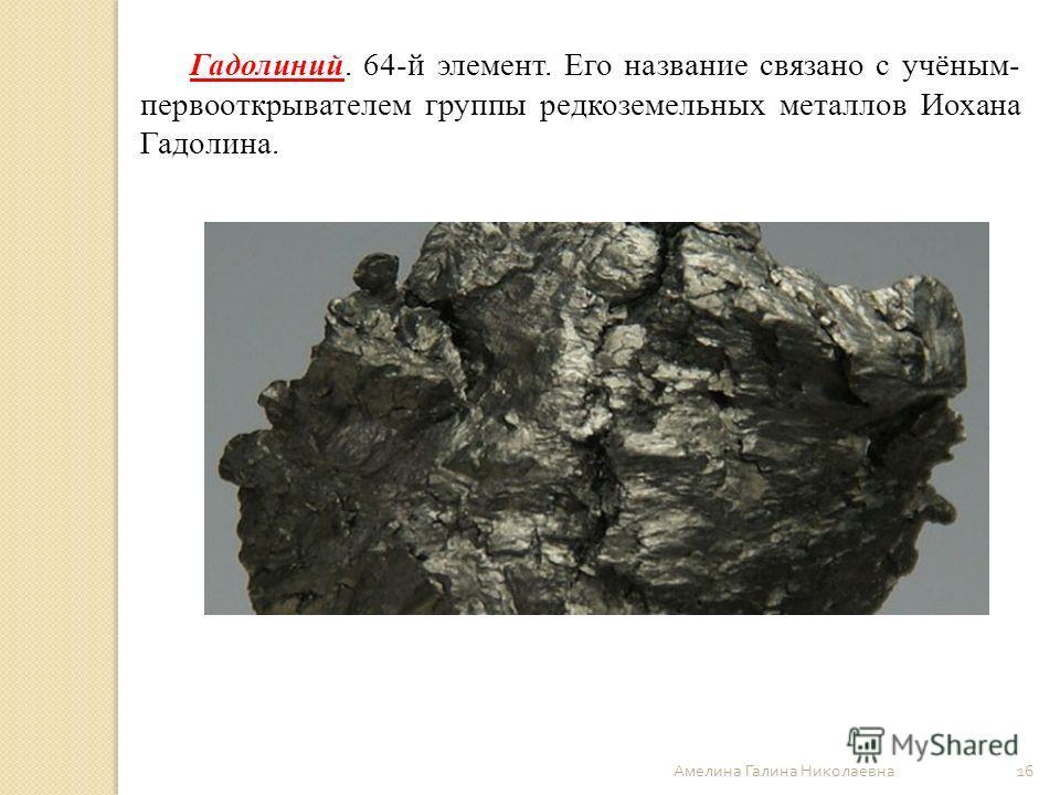 Амелина Галина Николаевна 16 Гадолиний. 64-й элемент. Его название связано с учёным- первооткрывателем группы редкоземельных металлов Иохана Гадолина.