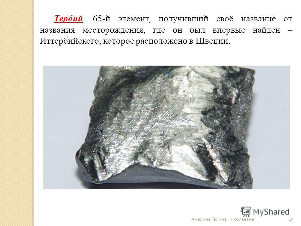 Амелина Галина Николаевна 17 Тербий. 65-й элемент, получивший своё название от названия месторождения, где он был впервые найден – Иттербийского, которое расположено в Швеции.