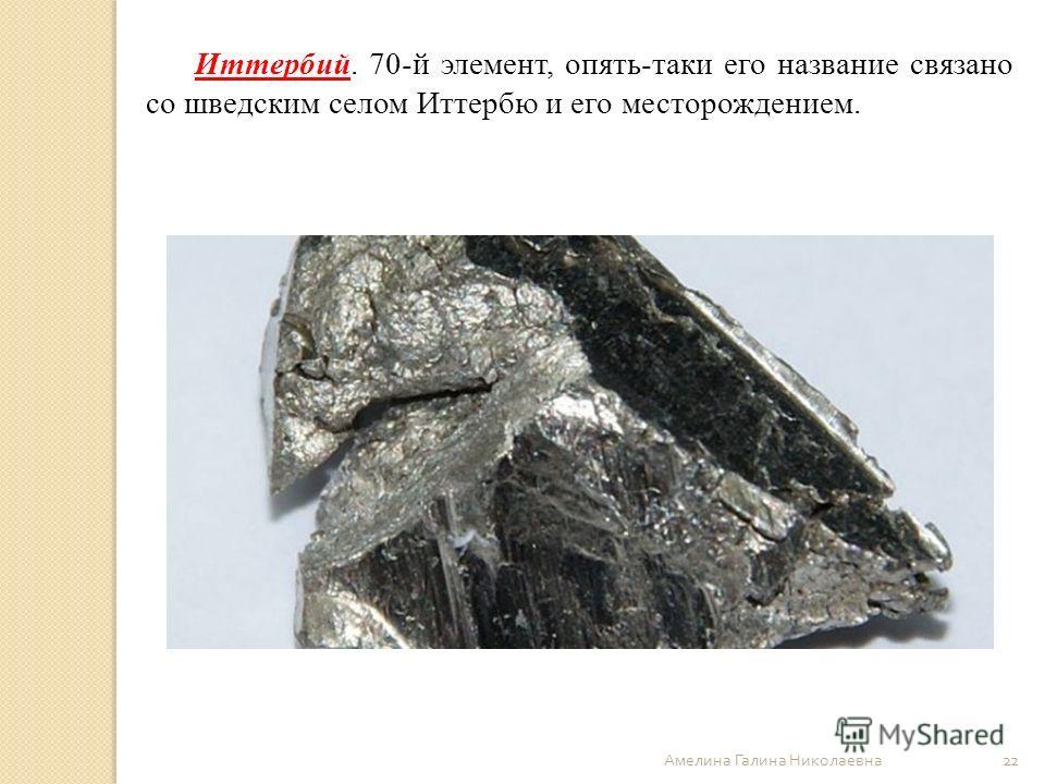 Амелина Галина Николаевна 22 Иттербий. 70-й элемент, опять-таки его название связано со шведским селом Иттербю и его месторождением.