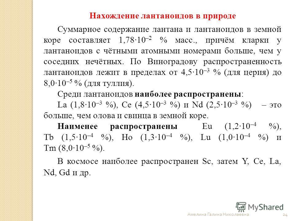 Амелина Галина Николаевна 24 Нахождение лантаноидов в природе Суммарное содержание лантана и лантаноидов в земной коре составляет 1,78·10 –2 % масс., причём кларки у лантаноидов с чётными атомными номерами больше, чем у соседних нечётных. По Виноград