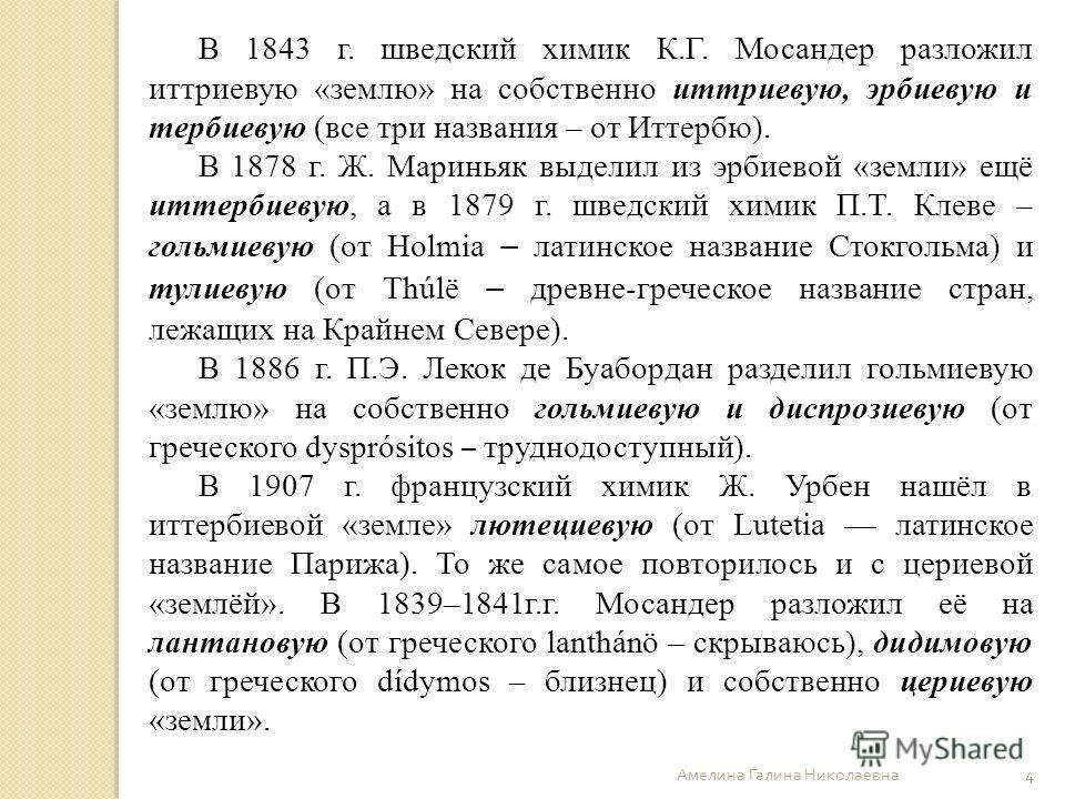 Амелина Галина Николаевна 4 В 1843 г. шведский химик К.Г. Мосандер разложил иттриевую «землю» на собственно иттриевую, эрбиевую и тербиевую (все три названия – от Иттербю). В 1878 г. Ж. Мариньяк выделил из эрбиевой «земли» ещё иттербиевую, а в 1879 г