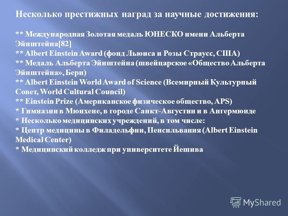 Несколько престижных наград за научные достижения : ** Международная Золотая медаль ЮНЕСКО имени Альберта Эйнштейна [82] ** Albert Einstein Award ( фонд Льюиса и Розы Страусс, США ) ** Медаль Альберта Эйнштейна ( швейцарское « Общество Альберта Эйншт