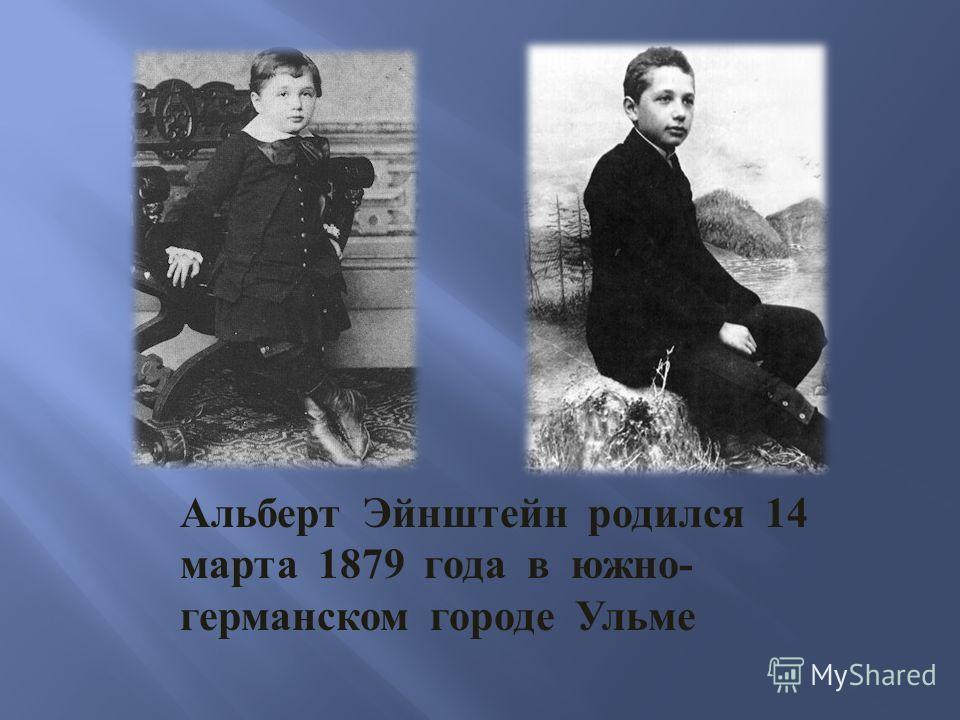 Альберт Эйнштейн родился 14 марта 1879 года в южно - германском городе Ульме