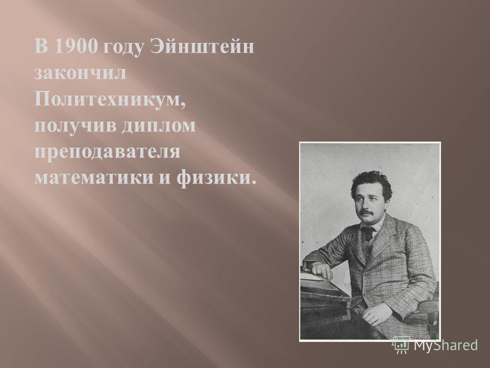 В 1900 году Эйнштейн закончил Политехникум, получив диплом преподавателя математики и физики.