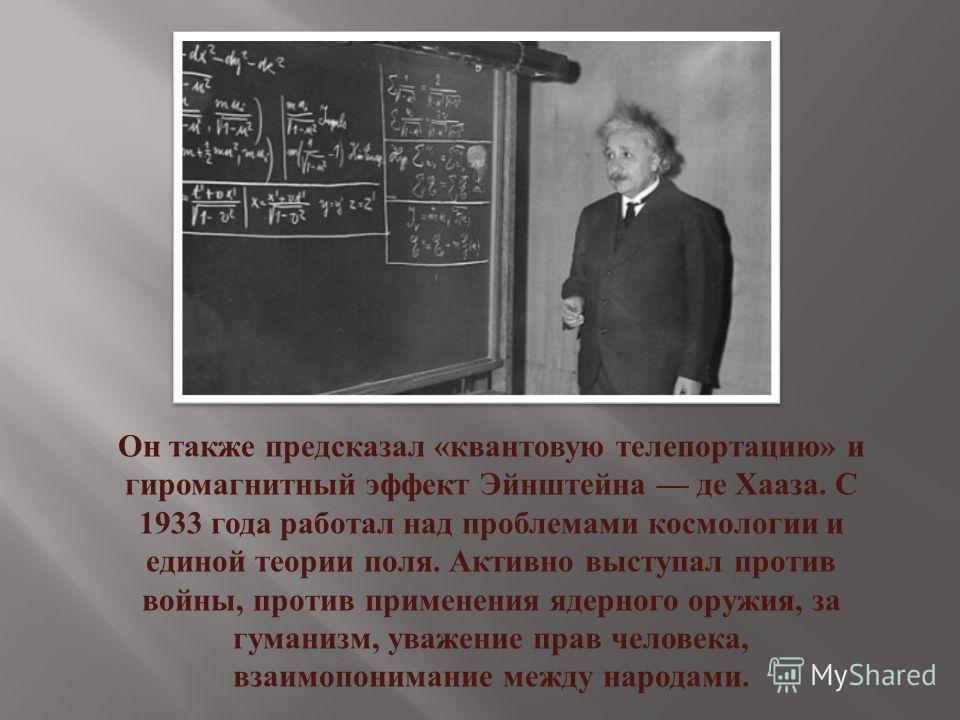 Он также предсказал « квантовую телепортацию » и гиромагнитный эффект Эйнштейна де Хааза. С 1933 года работал над проблемами космологии и единой теории поля. Активно выступал против войны, против применения ядерного оружия, за гуманизм, уважение прав
