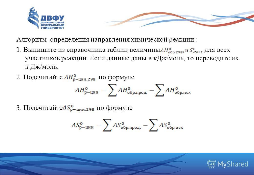 Алгоритм определения направления химической реакции : 1. Выпишите из справочника таблиц величины, для всех участников реакции. Если данные даны в к Дж/моль, то переведите их в Дж/моль. 2. Подсчитайте по формуле 3. Подсчитайте по формуле