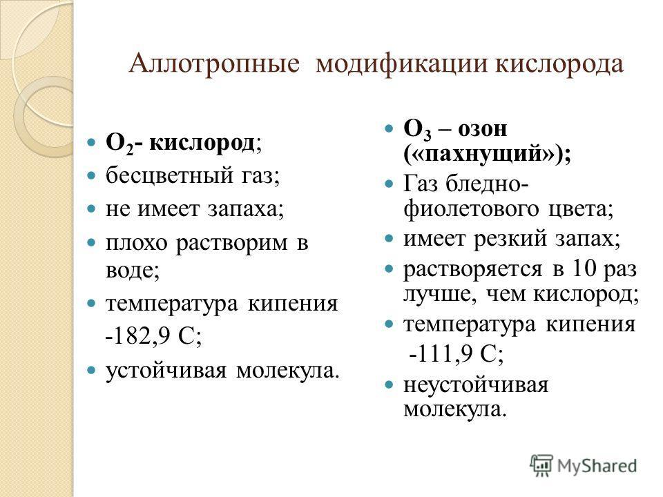 Аллотропные модификации кислорода О 2 - кислород; бесцветный газ; не имеет запаха; плохо растворим в воде; температура кипения -182,9 С; устойчивая молекула. О 3 – озон («пахнущий»); Газ бледно- фиолетового цвета; имеет резкий запах; растворяется в 1