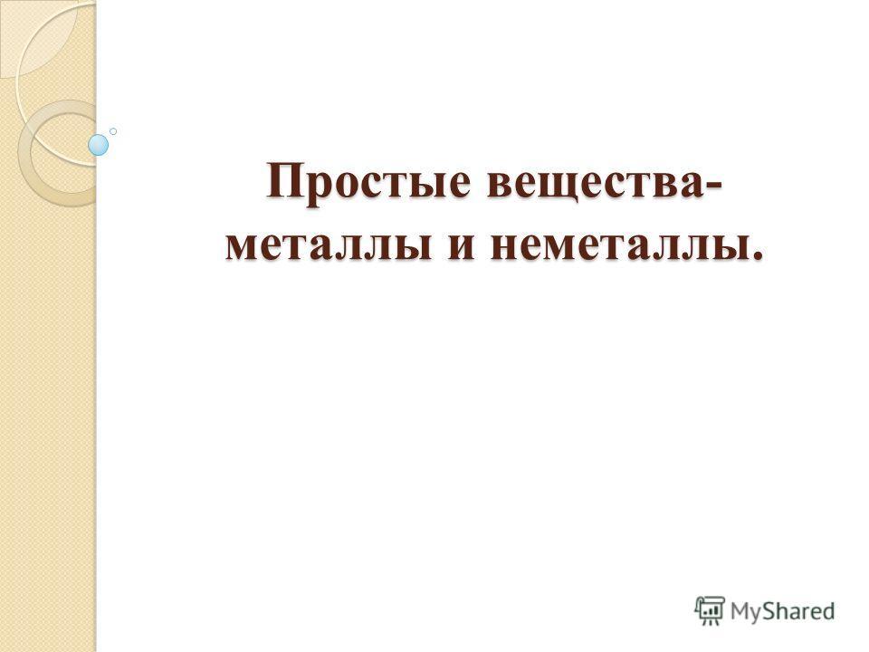 Простые вещества- металлы и неметаллы.