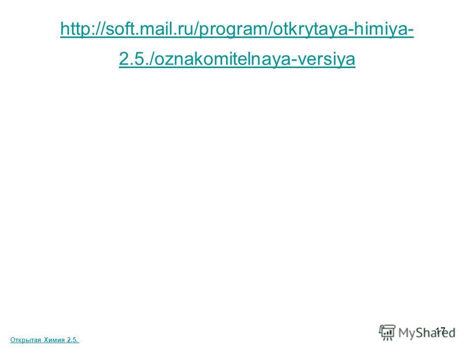 17 http://soft.mail.ru/program/otkrytaya-himiya- 2.5./oznakomitelnaya-versiya Открытая Химия 2.5.