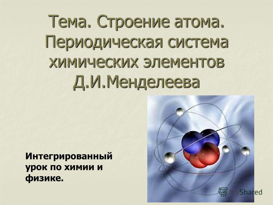 Тема. Строение атома. Периодическая система химических элементов Д.И.Менделеева Интегрированный урок по химии и физике.