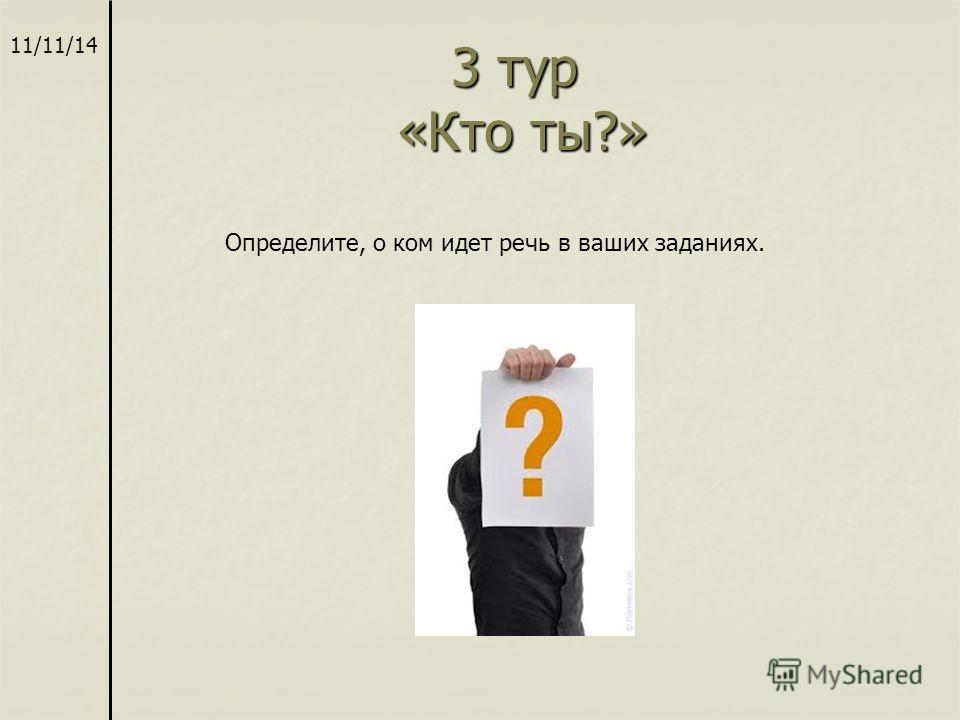3 тур «Кто ты?» 3 тур «Кто ты?» 11/11/14 Определите, о ком идет речь в ваших заданиях.