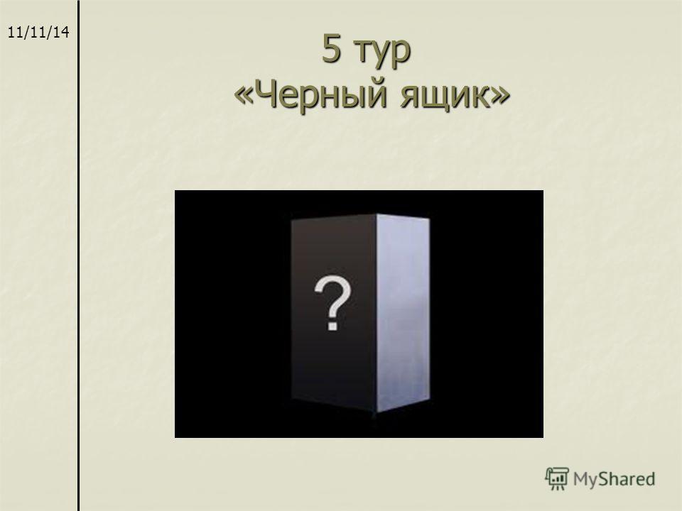 5 тур «Черный ящик» 5 тур «Черный ящик» 11/11/14