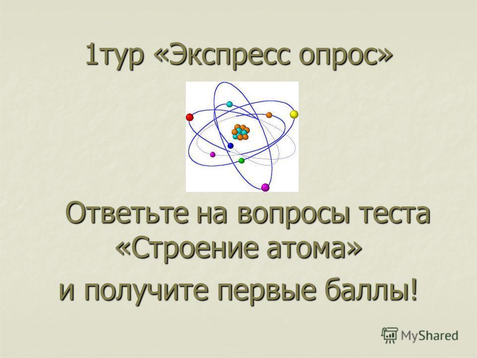1 тур «Экспресс опрос» Ответьте на вопросы теста «Строение атома» Ответьте на вопросы теста «Строение атома» и получите первые баллы!