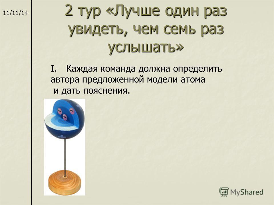 2 тур «Лучше один раз увидеть, чем семь раз услышать» 11/11/14 I.Каждая команда должна определить автора предложенной модели атома и дать пояснения.