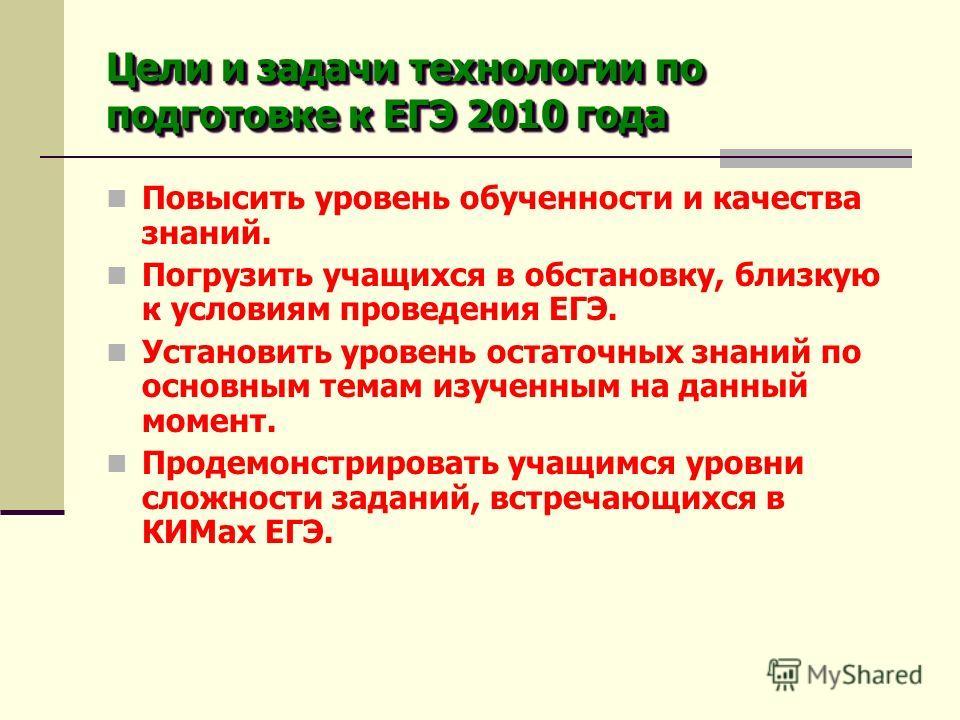 Цели и задачи технологии по подготовке к ЕГЭ 2010 года Повысить уровень обученности и качества знаний. Погрузить учащихся в обстановку, близкую к условиям проведения ЕГЭ. Установить уровень остаточных знаний по основным темам изученным на данный моме