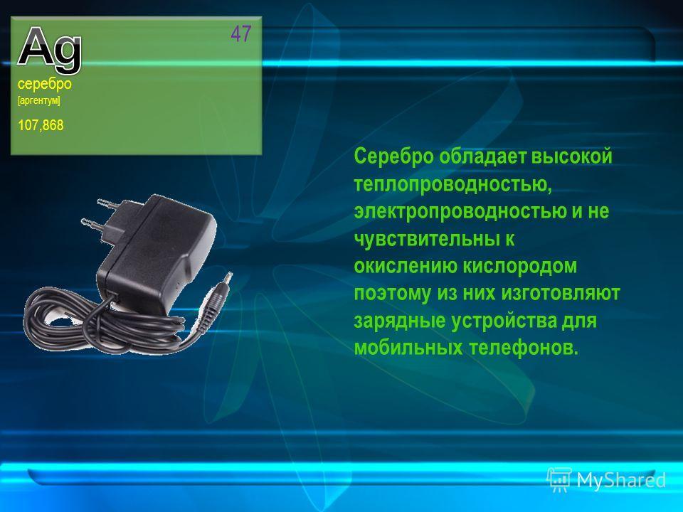 серебро [аргентум] 107,868 47 Серебро обладает высокой теплопроводностью, электропроводностью и не чувствительны к окислению кислородом поэтому из них изготовляют зарядные устройства для мобильных телефонов.