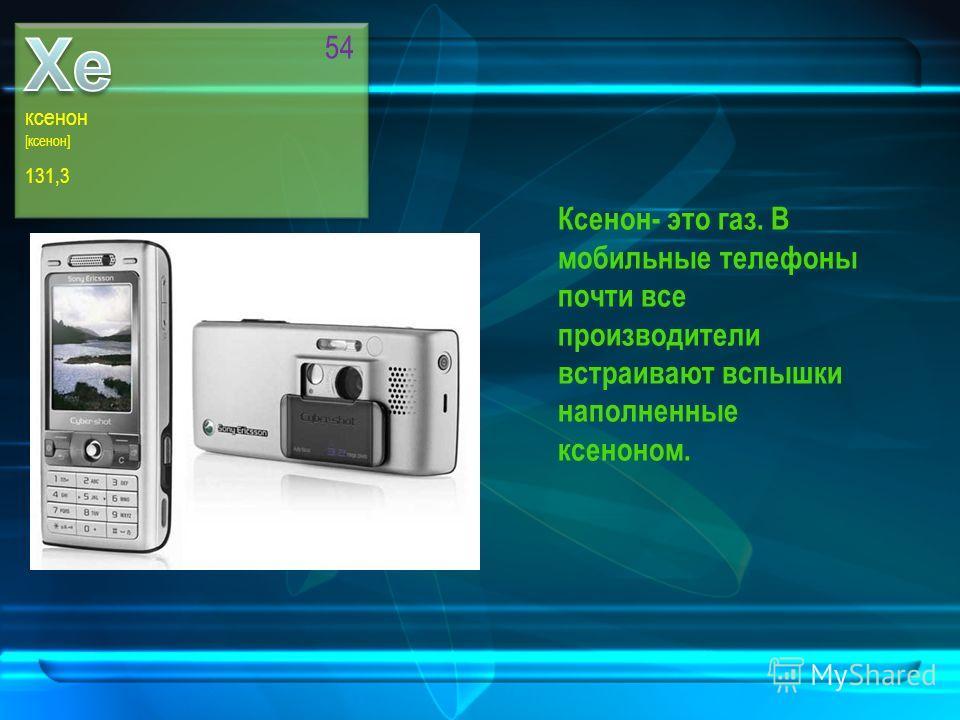 ксенон [ксенон] 131,3 54 Ксенон- это газ. В мобильные телефоны почти все производители встраивают вспышки наполненные ксеноном.