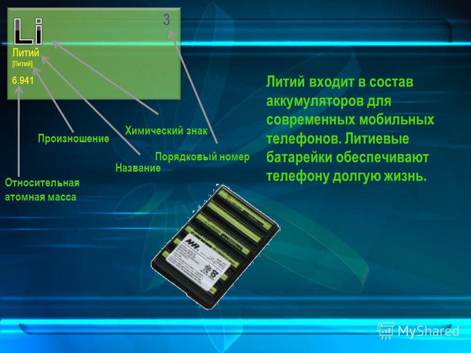 Литий [Литий] 6.941 3 Литий входит в состав аккумуляторов для современных мобильных телефонов. Литиевые батарейки обеспечивают телефону долгую жизнь. Химический знак Название Произношение Относительная атомная масса Порядковый номер