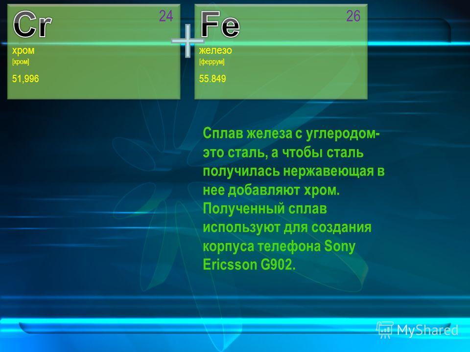 хром [хром] 51,996 24 железо [феррум] 55.849 26 Сплав железа с углеродом- это сталь, а чтобы сталь получилась нержавеющая в нее добавляют хром. Полученный сплав используют для создания корпуса телефона Sony Ericsson G902.