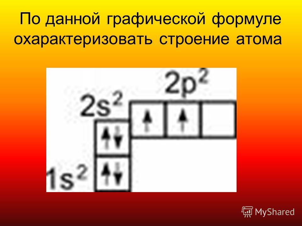 По данной графической формуле охарактеризовать строение атома
