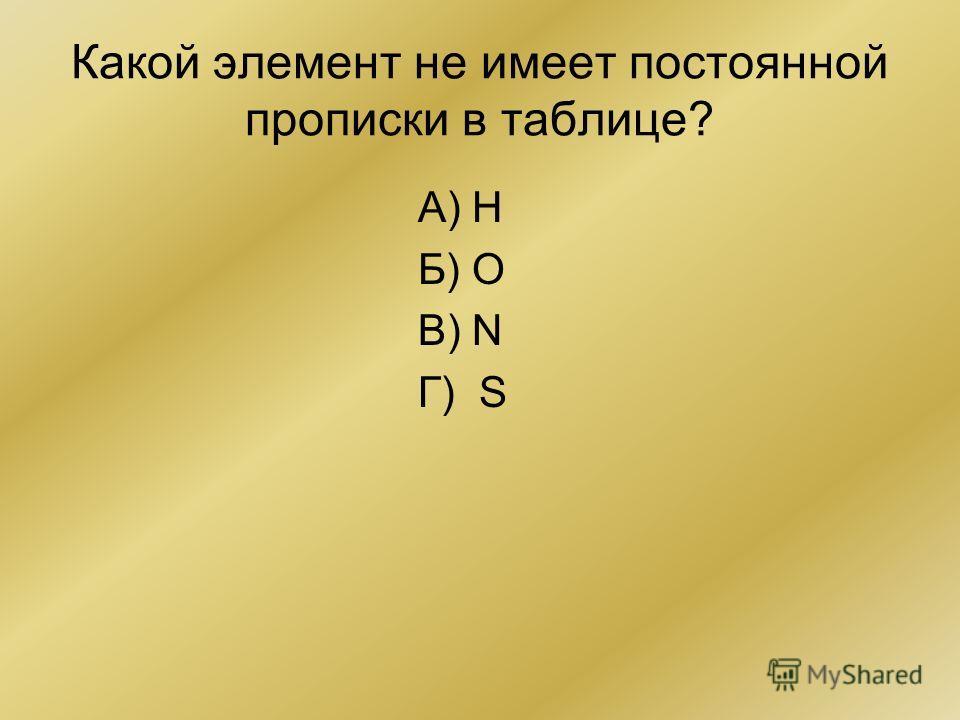 Какой элемент не имеет постоянной прописки в таблице? А) Н Б) О В) N Г) S