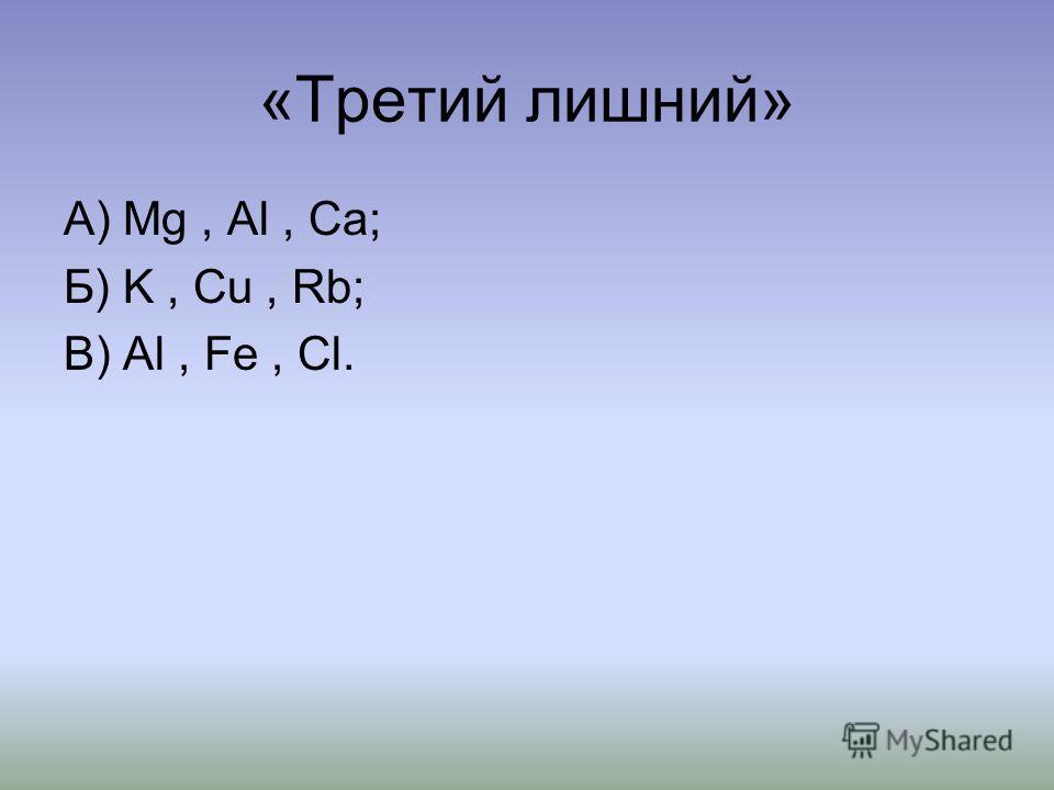 «Третий лишний» А) Мg, Al, Ca; Б) K, Cu, Rb; В) Al, Fe, Cl.