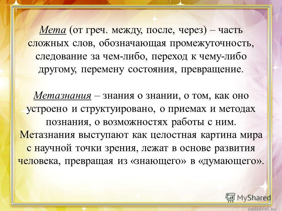 Мета (от греч. между, после, через) – часть сложных слов, обозначающая промежуточность, следование за чем-либо, переход к чему-либо другому, перемену состояния, превращение. Метазнания – знания о знании, о том, как оно устроено и структуировано, о пр