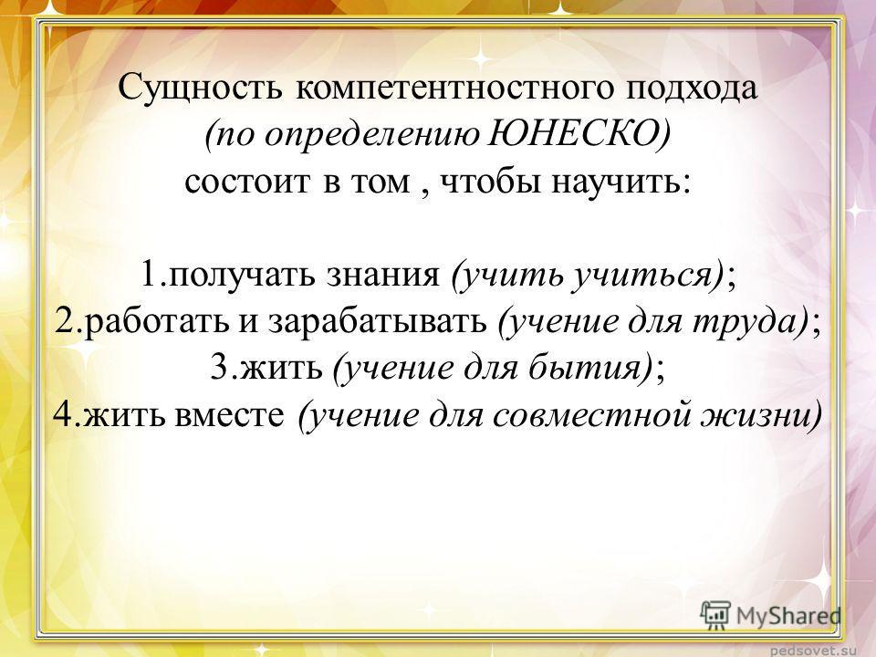 Сущность компетентностного подхода (по определению ЮНЕСКО) состоит в том, чтобы научить: 1. получать знания (учить учиться); 2. работать и зарабатывать (учение для труда); 3. жить (учение для бытия); 4. жить вместе (учение для совместной жизни)