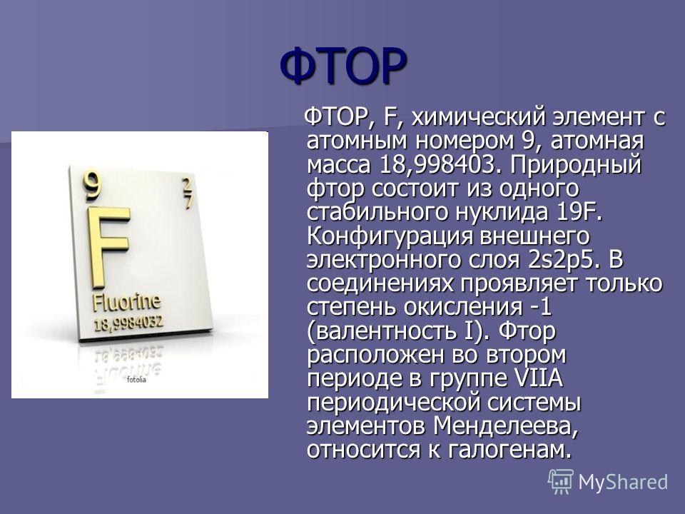 ФТОР ФТОР, F, химический элемент с атомным номером 9, атомная масса 18,998403. Природный фтор состоит из одного стабильного нуклида 19F. Конфигурация внешнего электронного слоя 2s2p5. В соединениях проявляет только степень окисления -1 (валентность I