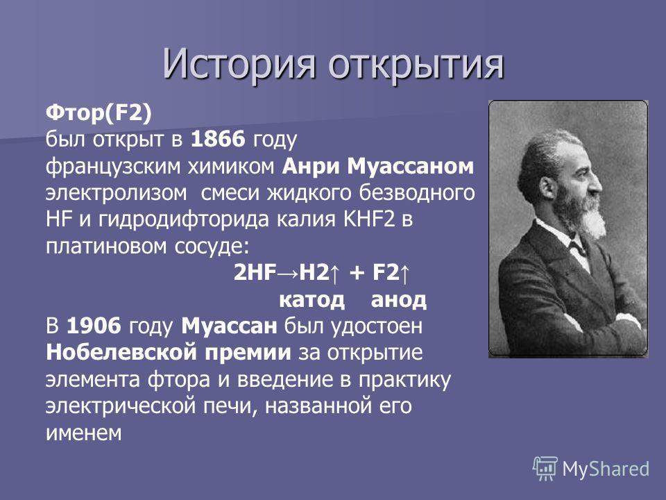 История открытия Фтор(F2) был открыт в 1866 году французским химиком Анри Муассаном электролизом смеси жидкого безводного HF и гидродифторида калия KHF2 в платиновом сосуде: 2HF H2 + F2 катод анод В 1906 году Муассан был удостоен Нобелевской премии з