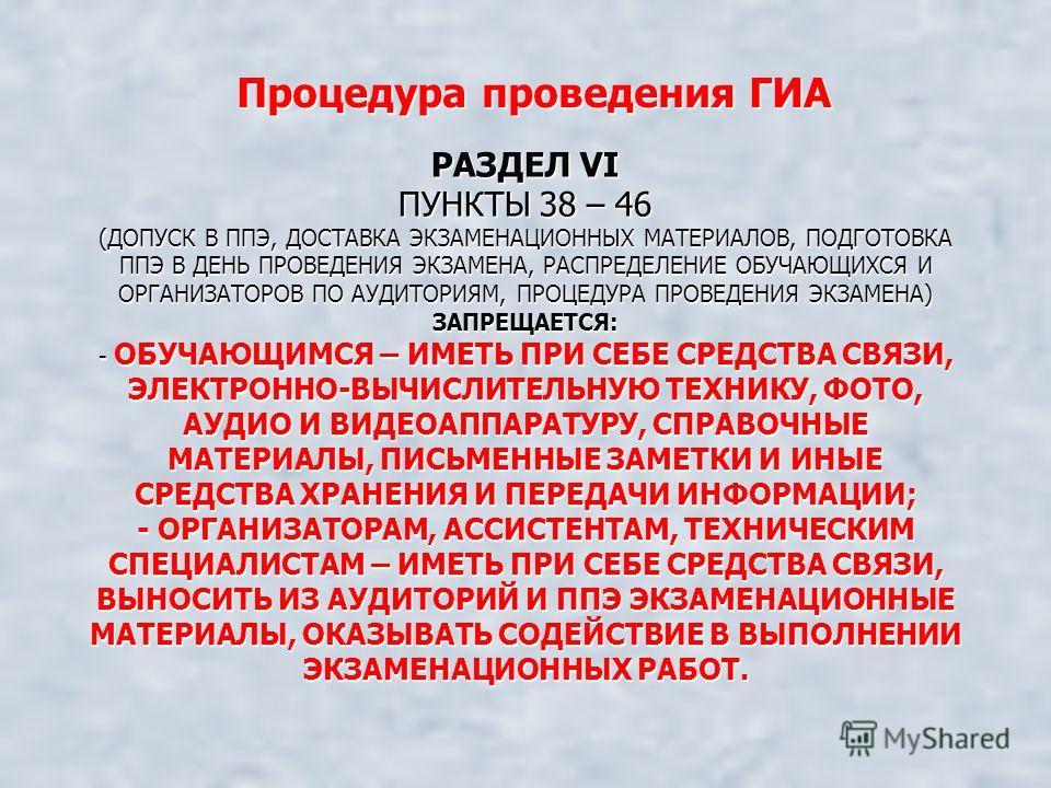 РАЗДЕЛ VI ПУНКТЫ 38 – 46 (ДОПУСК В ППЭ, ДОСТАВКА ЭКЗАМЕНАЦИОННЫХ МАТЕРИАЛОВ, ПОДГОТОВКА ППЭ В ДЕНЬ ПРОВЕДЕНИЯ ЭКЗАМЕНА, РАСПРЕДЕЛЕНИЕ ОБУЧАЮЩИХСЯ И ОРГАНИЗАТОРОВ ПО АУДИТОРИЯМ, ПРОЦЕДУРА ПРОВЕДЕНИЯ ЭКЗАМЕНА) ЗАПРЕЩАЕТСЯ: - ОБУЧАЮЩИМСЯ – ИМЕТЬ ПРИ СЕБ