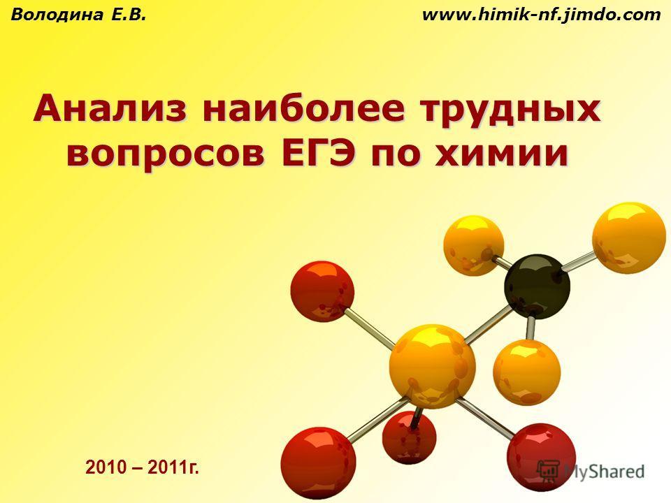 Анализ наиболее трудных вопросов ЕГЭ по химии Володина Е.В. www.himik-nf.jimdo.com 2010 – 2011 г.