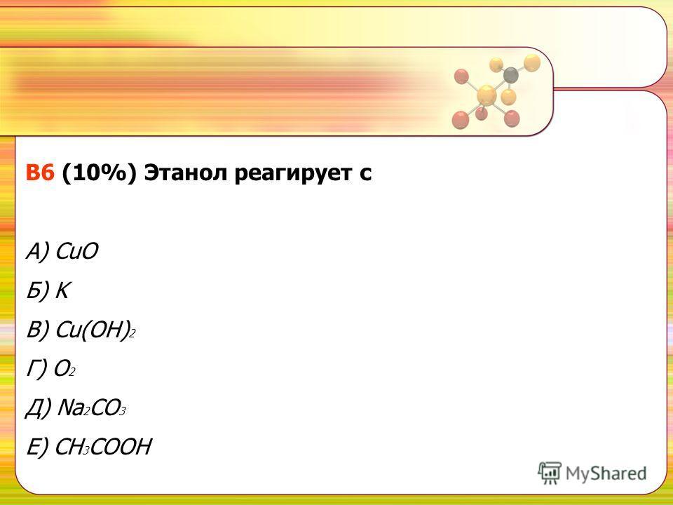 В6 (10%) Этанол реагирует с A) CuO Б) K В) Cu(OH) 2 Г) O 2 Д) Na 2 CO 3 Е) CH 3 COOH