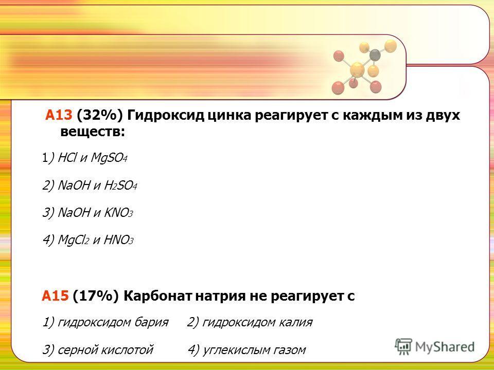 А13 (32%) Гидроксид цинка реагирует с каждым из двух веществ: 1) НСl и MgSO 4 2) NaOH и H 2 SO 4 3) NaOH и KNO 3 4) MgCl 2 и HNO 3 A15 (17%) Карбонат натрия не реагирует с 1) гидроксидом бария 2) гидроксидом калия 3) серной кислотой 4) углекислым газ