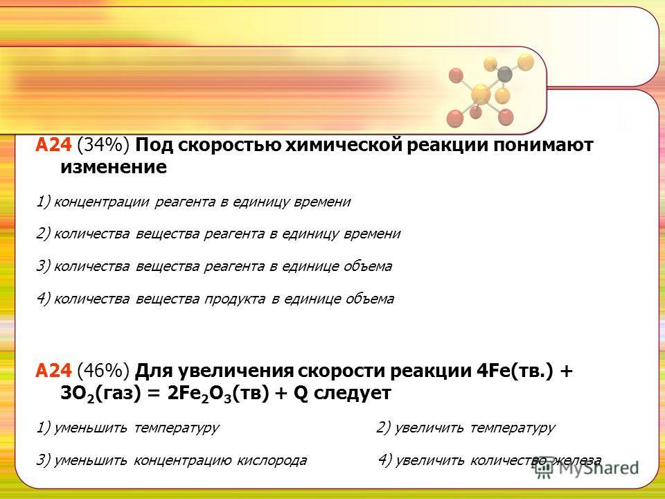 А24 (34%) Под скоростью химической реакции понимают изменение 1) концентрации реагента в единицу времени 2) количества вещества реагента в единицу времени 3) количества вещества реагента в единице объема 4) количества вещества продукта в единице объе