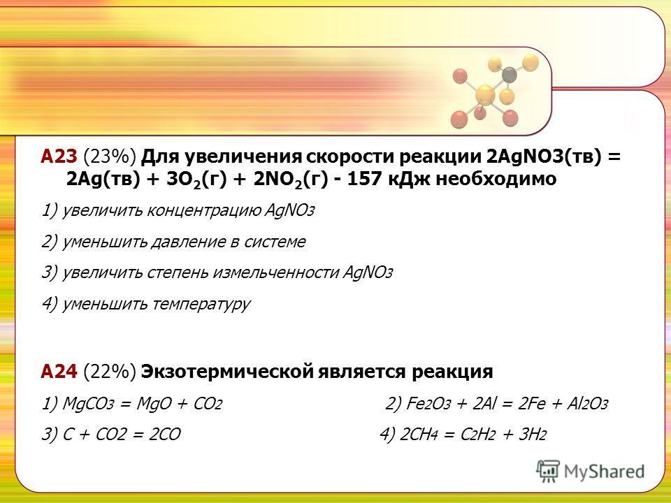 А23 (23%) Для увеличения скорости реакции 2AgNO3(тв) = 2Ag(тв) + 3O 2 (г) + 2NO 2 (г) - 157 к Дж необходимо 1) увеличить концентрацию AgNO 3 2) уменьшить давление в системе 3) увеличить степень измельченности AgNO 3 4) уменьшить температуру A24 (22%)