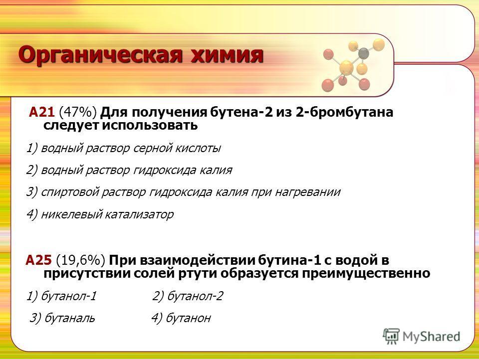 Органическая химия A21 (47%) Для получения бутена-2 из 2-бромбутана cледует использовать 1) водный раствор серной кислоты 2) водный раствор гидроксида калия 3) спиртовой раствор гидроксида калия при нагревании 4) никелевый катализатор А25 (19,6%) При