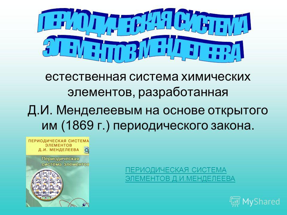 естественная система химических элементов, разработанная Д.И. Менделеевым на основе открытого им (1869 г.) периодического закона. ПЕРИОДИЧЕСКАЯ СИСТЕМА ЭЛЕМЕНТОВ Д.И.МЕНДЕЛЕЕВА
