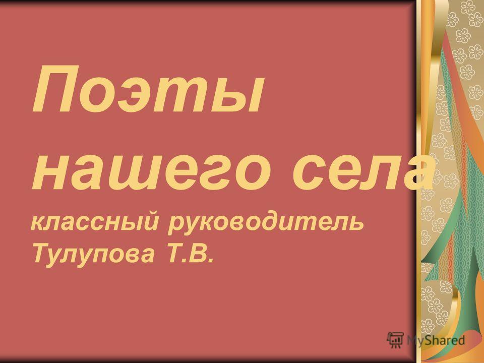 Поэты нашего села классный руководитель Тулупова Т.В.