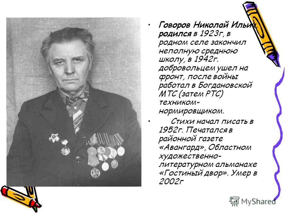 Говоров Николай Ильич, родился в 1923 г, в родном селе закончил неполную среднюю школу, в 1942 г. добровольцем ушел на фронт, после войны работал в Богдановской МТС (затем РТС) техником- нормировщиком. Стихи начал писать в 1952 г. Печатался в районно