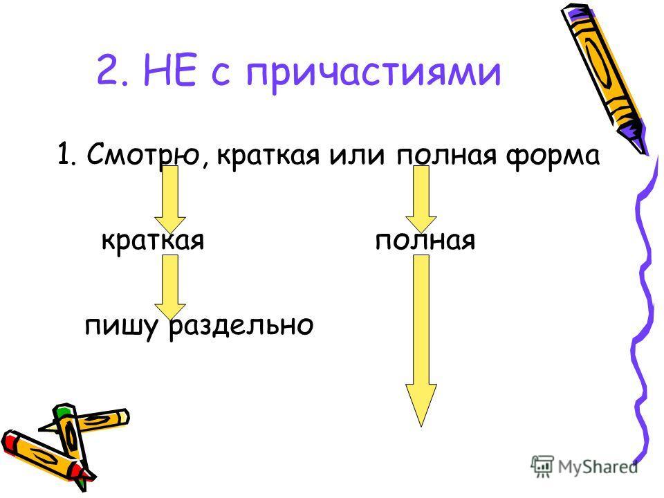 2. НЕ с причастиями 1. Смотрю, краткая или полная форма краткая полная пишу раздельно
