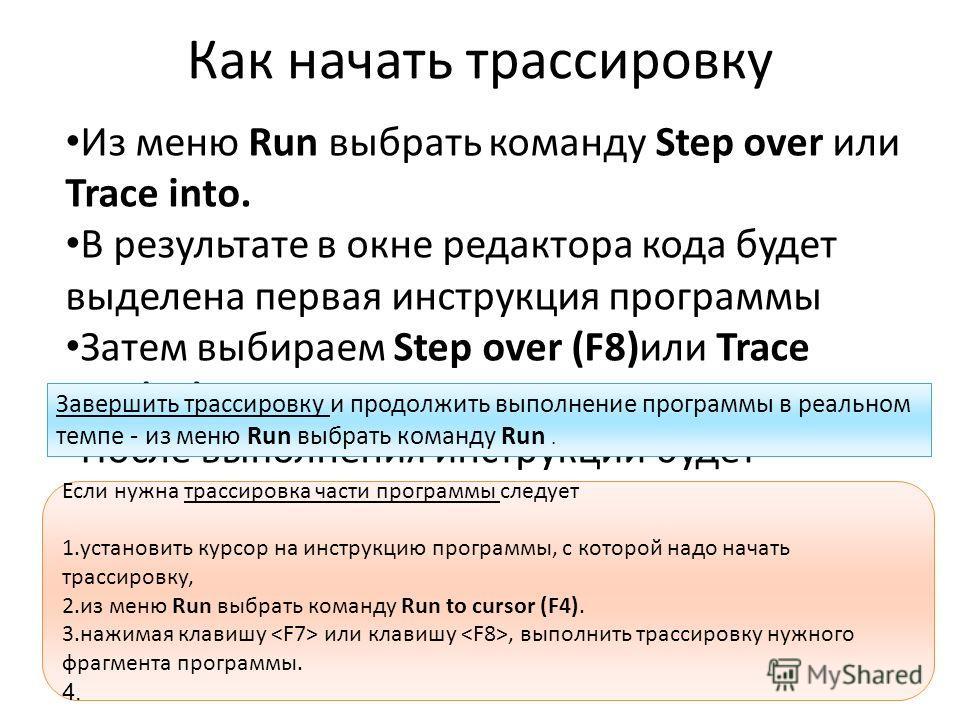 Как начать трассировку Из меню Run выбрать команду Step over или Trace into. В результате в окне редактора кода будет выделена первая инструкция программы Затем выбираем Step over (F8)или Trace into(F7) После выполнения инструкции будет выделена след