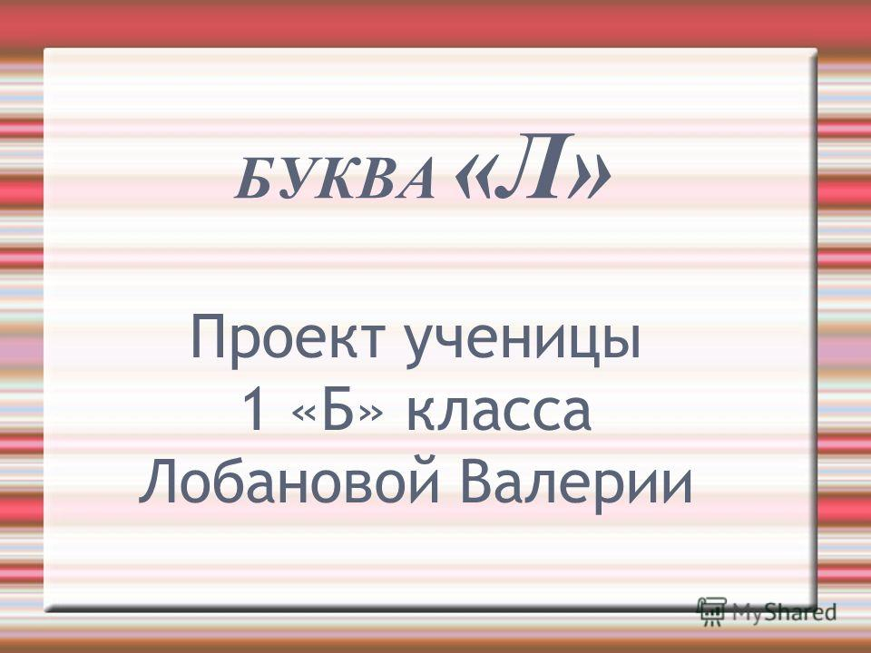 БУКВА «Л» Проект ученицы 1 «Б» класса Лобановой Валерии