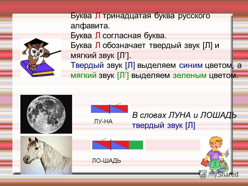 | ЛУ-НА ЛО-ШАДЬ Буква Л тринадцатая буква русского алфавита. Буква Л согласная буква. Буква Л обозначает твердый звук [Л] и мягкий звук [Л]. Твердый звук [Л] выделяем синим цветом, а мягкий звук [Л] выделяем зеленым цветом. В словах ЛУНА и ЛОШАДЬ тве