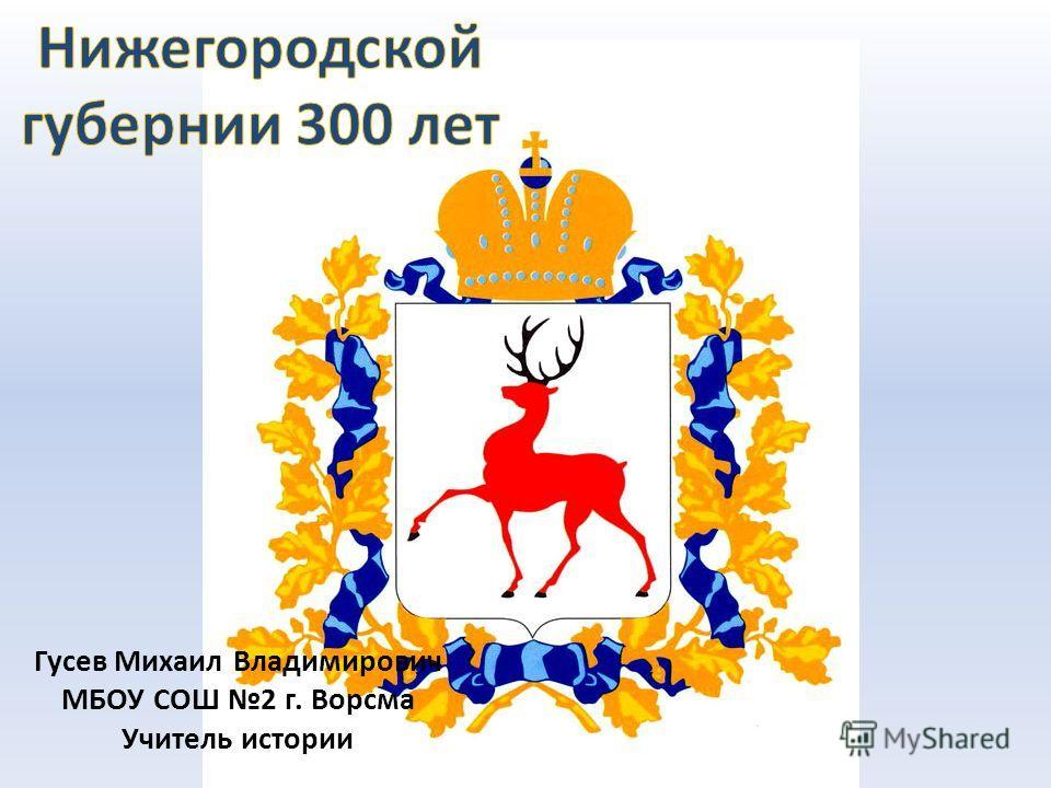 Гусев Михаил Владимирович МБОУ СОШ 2 г. Ворсма Учитель истории