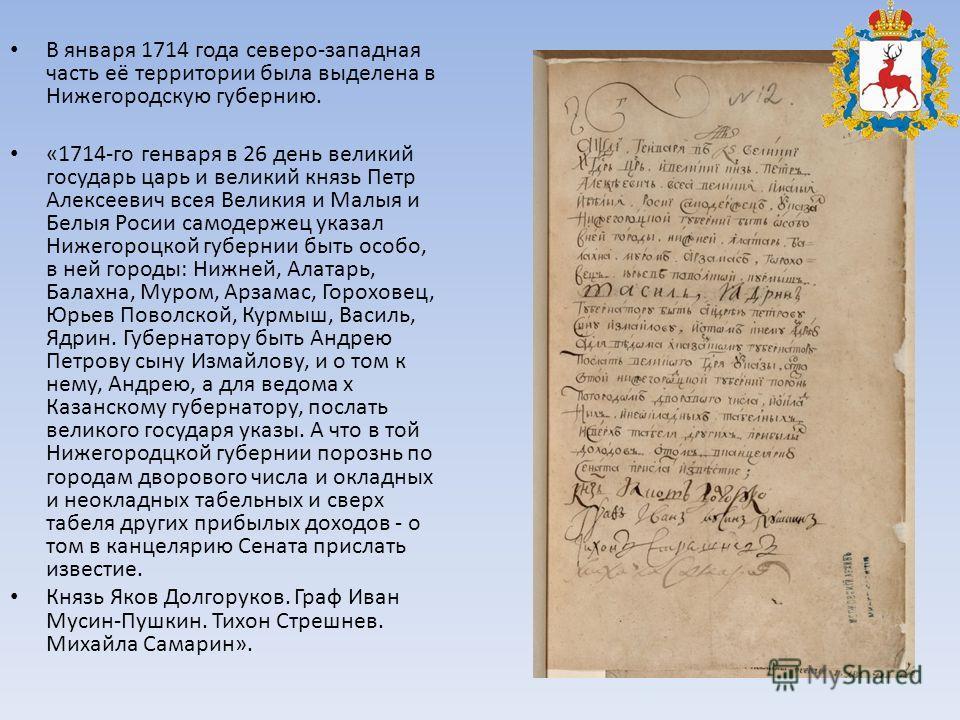 В января 1714 года северо-западная часть её территории была выделена в Нижегородскую губернию. «1714-го генваря в 26 день великий государь царь и великий князь Петр Алексеевич всея Великия и Малыя и Белыя Росии самодержец указал Нижегороцкой губернии