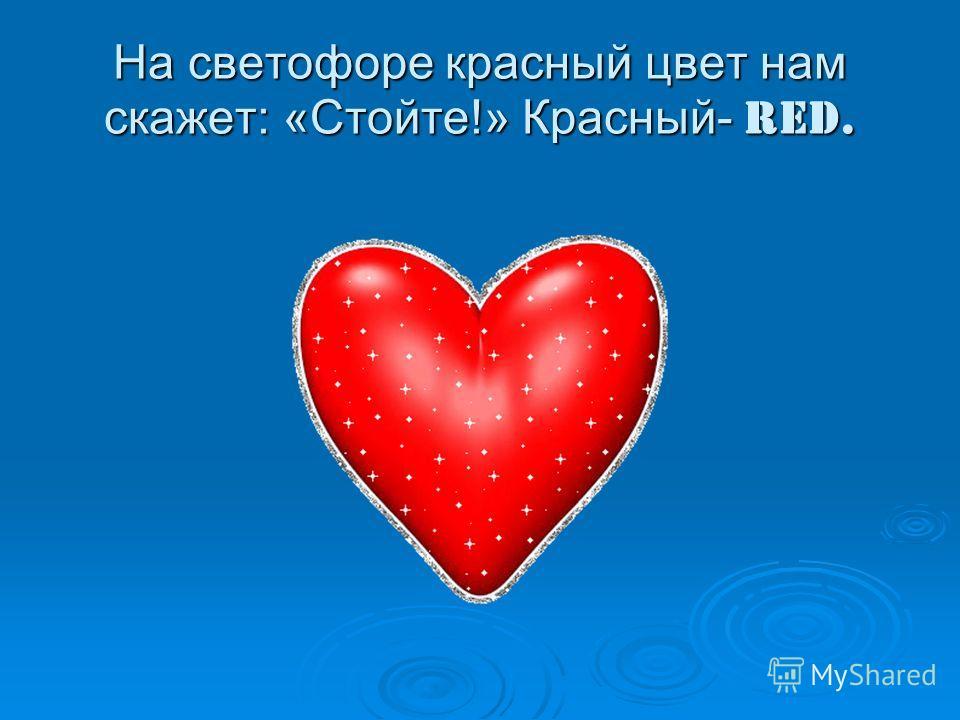 На светофоре красный цвет нам скажет: «Стойте!» Красный- red.