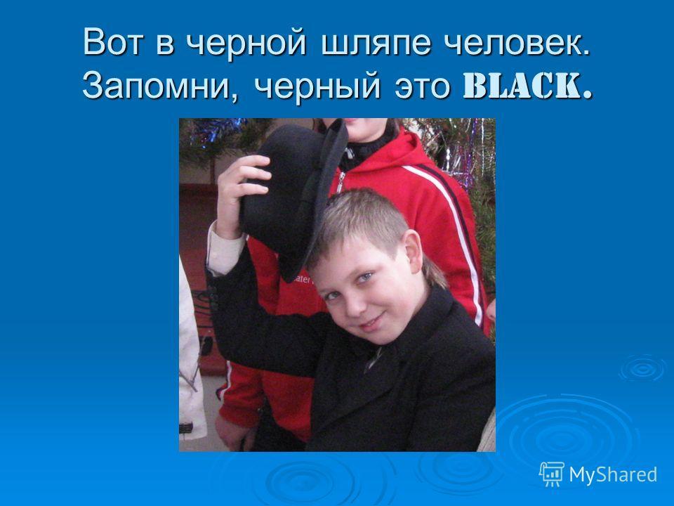 Вот в черной шляпе человек. Запомни, черный это black.
