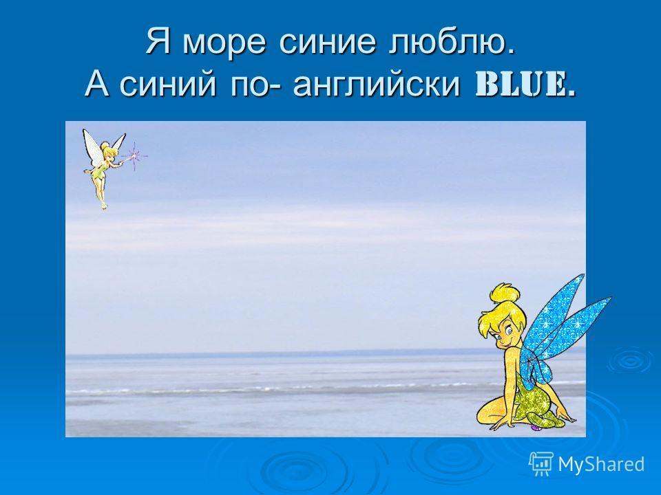 Я море синие люблю. А синий по- английски blue.